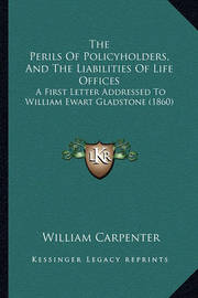 The Perils of Policyholders, and the Liabilities of Life Offices: A First Letter Addressed to William Ewart Gladstone (1860) by William Carpenter