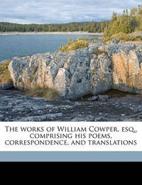 The Works of William Cowper, Esq., Comprising His Poems, Correspondence, and Translations by William Cowper