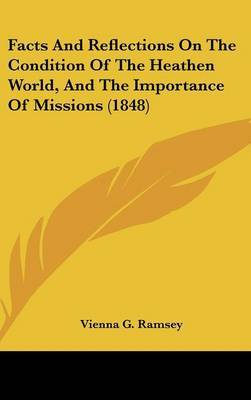 Facts And Reflections On The Condition Of The Heathen World, And The Importance Of Missions (1848) by Vienna G Ramsey image