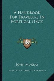 A Handbook for Travelers in Portugal (1875) a Handbook for Travelers in Portugal (1875) by John Murray