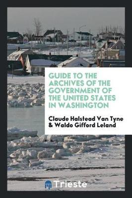 Guide to the Archives of the Government of the United States in Washington by Claude Halstead Van Tyne
