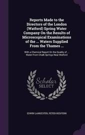 Reports Made to the Directors of the London (Watford) Spring Water Company on the Results of Microscopical Examinations of the ... Waters Supplied from the Thames ... by Edwin Lankester