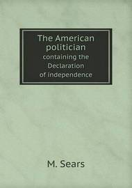 The American Politician Containing the Declaration of Independence by M Sears