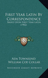 First Year Latin by Correspondence: Based Upon First Year Latin (1902) by Ada Townsend