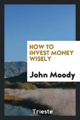 How to Invest Money Wisely by John Moody image