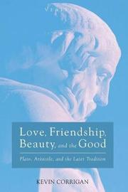 Love, Friendship, Beauty, and the Good by Kevin Corrigan