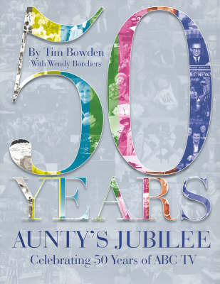 Aunty's Jubilee: Celebrating 50 Years of ABC Television by Tim Bowden