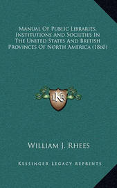 Manual of Public Libraries, Institutions and Societies in the United States and British Provinces of North America (1860) by William J Rhees