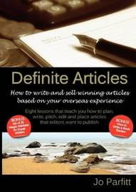 Definite Articles - How to Write and Sell Winning Articles Based on Your Overseas Experience by Jo Parfitt