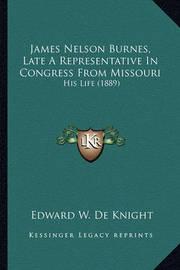 James Nelson Burnes, Late a Representative in Congress from James Nelson Burnes, Late a Representative in Congress from Missouri Missouri: His Life (1889) His Life (1889) by Edward W. De Knight