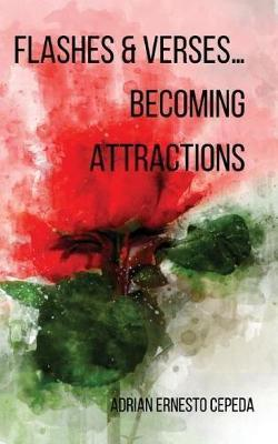 Flashes and Verses...Becoming Attractions by Adrian Ernesto Cepeda