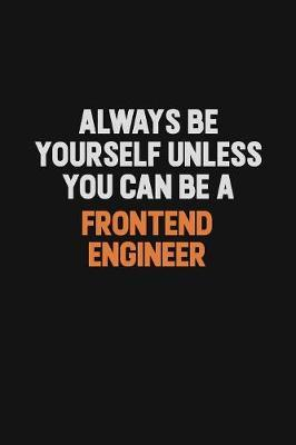 Always Be Yourself Unless You can Be A Frontend Engineer by Camila Cooper