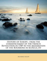History of Europe: From the Commencement of the French Revolution in 1789 to the Restoration of the Bourbons in M.DCCC.XV Volume 2 by Archibald Alison