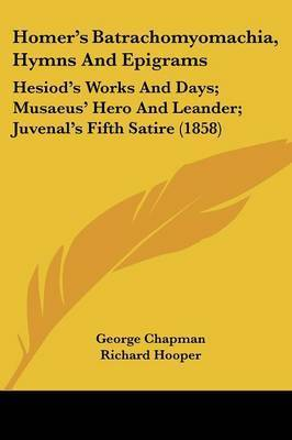 Homer's Batrachomyomachia, Hymns And Epigrams: Hesiod's Works And Days; Musaeus' Hero And Leander; Juvenal's Fifth Satire (1858)