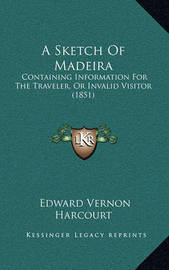 A Sketch of Madeira: Containing Information for the Traveler, or Invalid Visitor (1851) by Edward Vernon Harcourt