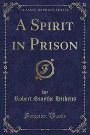 A Spirit in Prison (Classic Reprint) by Robert Smythe Hichens