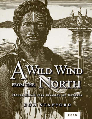 A Wild Wind from the North: Hongi Hika's 1823 Invasion of Rotorua by Don Stafford