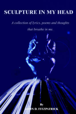 Sculpture in My Head: A Collection of Lyrics, Poems and Thoughts That Breathe in Me. by John D. Fitzpatrick