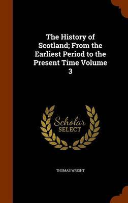 The History of Scotland; From the Earliest Period to the Present Time Volume 3 by Thomas Wright )