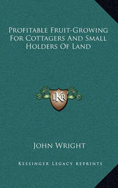 Profitable Fruit-Growing for Cottagers and Small Holders of Land by John Wright