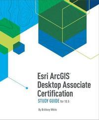 Esri ArcGIS Desktop Associate Certification Study Guide for 10.5 by Brittney White