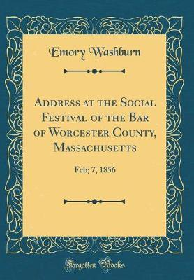 Address at the Social Festival of the Bar of Worcester County, Massachusetts by Emory Washburn
