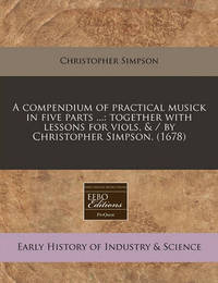 A Compendium of Practical Musick in Five Parts ...: Together with Lessons for Viols, & / By Christopher Simpson. (1678) by Christopher Simpson