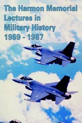 The Harmon Memorial Lectures in Military History, 1959 - 1987 by Harry R. Borowski