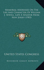 Memorial Addresses on the Life and Character of William J. Sewell, Late a Senator from New Jersey (1903) by United States Congress