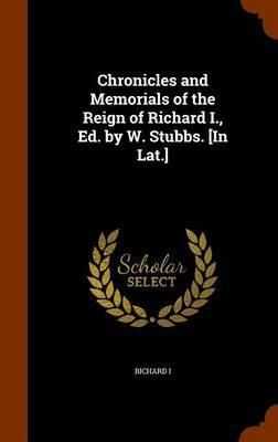 Chronicles and Memorials of the Reign of Richard I., Ed. by W. Stubbs. [In Lat.] by Richard I
