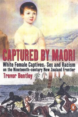 Captured by Maori: White Female Captives, Sex and Racism on the Nineteenth-century New Zealand Frontier by Trevor Bentley