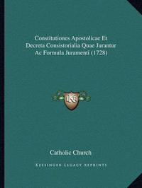 Constitutiones Apostolicae Et Decreta Consistorialia Quae Jurantur AC Formula Juramenti (1728) by Catholic Church