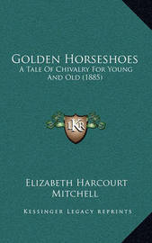Golden Horseshoes: A Tale of Chivalry for Young and Old (1885) by Elizabeth Harcourt Mitchell