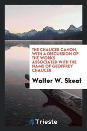 The Chaucer Canon, with a Discussion of the Works Associated with the Name of Geoffrey Chaucer by Walter W Skeat