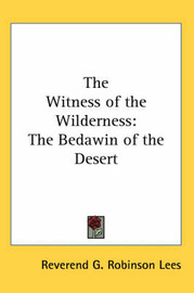 The Witness of the Wilderness: The Bedawin of the Desert by Reverend G. Robinson Lees