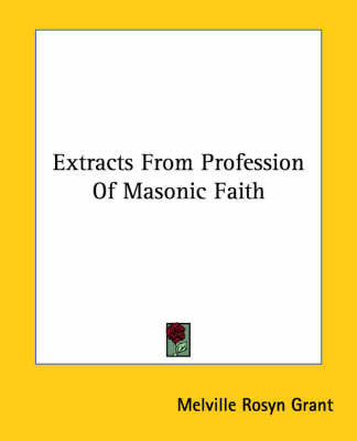 Extracts From Profession Of Masonic Faith by Melville Rosyn Grant