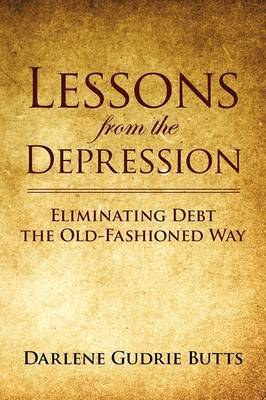 Lessons from the Depression: Eliminating Debt the Old-Fashioned Way by Darlene Gudrie Butts