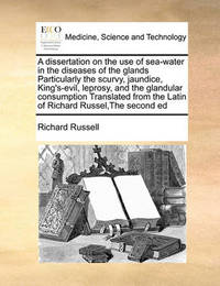 A Dissertation on the Use of Sea-Water in the Diseases of the Glands Particularly the Scurvy, Jaundice, King's-Evil, Leprosy, and the Glandular Consumption Translated from the Latin of Richard Russel, the Second Ed by Richard Russell
