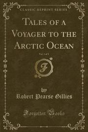 Tales of a Voyager to the Arctic Ocean, Vol. 1 of 3 (Classic Reprint) by Robert Pearse Gillies