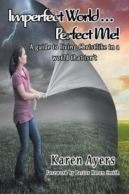 Imperfect World . . . Perfect Me! a Guide to Living Christlike in a World That Isn't by Karen Ayers image