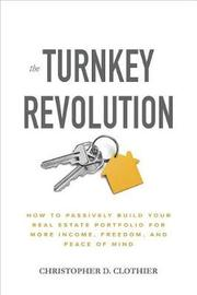 The Turnkey Revolution: How to Passively Build Your Real Estate Portfolio for More Income, Freedom, and Peace of Mind by Christopher D. Clothier