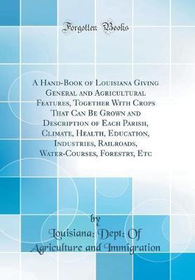 A Hand-Book of Louisiana Giving General and Agricultural Features, Together with Crops That Can Be Grown and Description of Each Parish, Climate, Health, Education, Industries, Railroads, Water-Courses, Forestry, Etc (Classic Reprint) by Louisiana Dept of Agricul Immigration