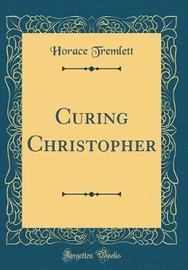 Curing Christopher (Classic Reprint) by Horace Tremlett image
