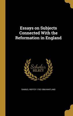 Essays on Subjects Connected with the Reformation in England by Samuel Roffey 1792-1866 Maitland
