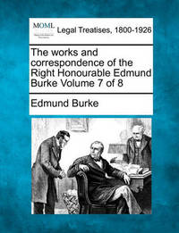 The Works and Correspondence of the Right Honourable Edmund Burke Volume 7 of 8 by Edmund Burke