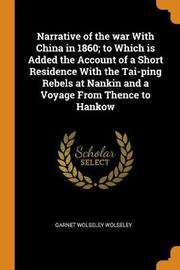 Narrative of the War with China in 1860; To Which Is Added the Account of a Short Residence with the Tai-Ping Rebels at Nankin and a Voyage from Thence to Hankow by Garnet Wolseley Wolseley