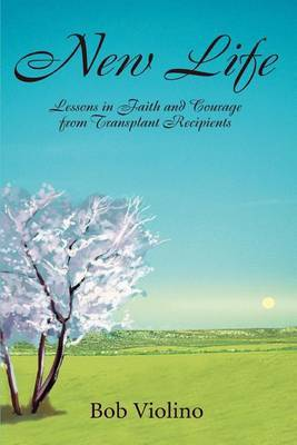 New Life: Lessons in Faith and Courage from Transplant Recipients by Bob Violino image