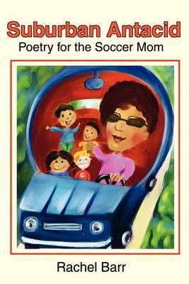 Suburban Antacid: Poetry for the Soccer Mom by Rachel Barr
