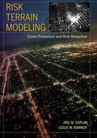 Risk Terrain Modeling by Joel M Caplan