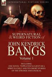 The Collected Supernatural and Weird Fiction of John Kendrick Bangs by John Kendrick Bangs